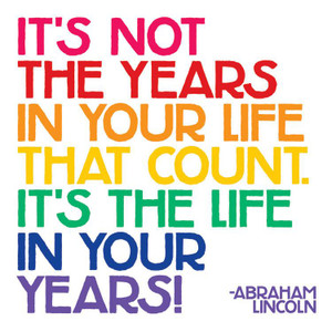 It's not the years in your life that count, it's the life in your years!  -magnet