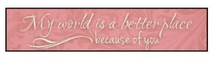 My World Is A Better Place Because Of You Wall Sign 5x24