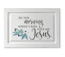In The Morning When I Rise Give Me Jesus Raised Panel Cabinet Door Sign 15.5 x 23