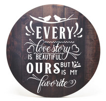 """Every Love Story Is Beautiful But Ours Is My Favorite Round Wood Sign 16"""""""
