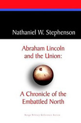 Abraham Lincoln and the Union: A Chronicle of the Embattled North, by Nathaniel W. Stephenson (Paperback)