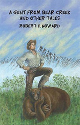 A Gent from Bear Creek and Other Tales, by Robert E. Howard