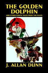 The Golden Dolphin and Other Pirate Tales from the Pulps, by J. Allan Dunn (Hardcover)