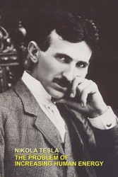 THE PROBLEM OF INCREASING HUMAN ENERGY WITH SPECIAL REFERENCES TO THE HARNESSING OF THE SUN'S ENERGY, by Nikola Tesla (Paperback)
