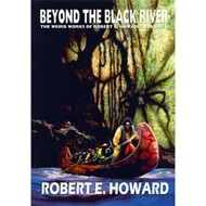 The Weird Works of Robert E. Howard, Vol. 07: Beyond The Black River (Hardcover)
