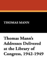 Thomas Mann's Addresses Delivered at the Library of Congress, 1942-1949 (Hardcover)