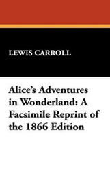 Alice's Adventures in Wonderland: A Facsimile Reprint of the 1866 Edition, by Lewis Carroll (Paperback)