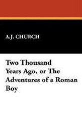 Two Thousand Years Ago, or The Adventures of a Roman Boy, by A.J. Church (Case Laminate Hardcover)