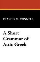 A Short Grammar of Attic Greek, by Francis M. Connell (Paperback)