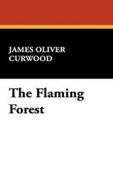 The Flaming Forest, by James Oliver Curwood (Case Laminate Hardcover)