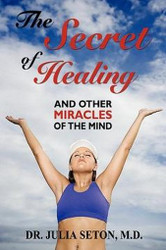 The Secret of Healing and Other Miracles of the Mind, by Dr. Julia Seton M.D. (Paperback)