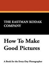 How To Make Good Pictures, by The Eastman Kodak Company (Paperback)