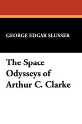 The Space Odysseys of Arthur C. Clarke, by George Edgar Slusser (trade pb)