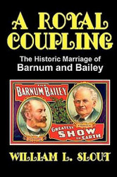 A Royal Coupling: The Historic Marriage of Barnum and Bailey, by William L. Slout (trade pb)