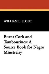 Burnt Cork and Tambourines: A Source Book for Negro Minstrelsy, by William Slout) (Paperback)