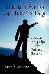 How to Live on 24 Hours a Day: A Guide to Living Life to the Fullest Extent, by Arnold Bennett (Paperback)