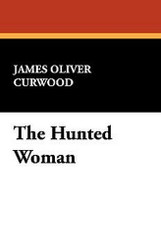 The Hunted Woman, by James Oliver Curwood (Paperback)