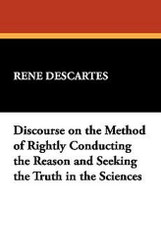 Discourse on the Method of Rightly Conducting the Reason and Seeking the Truth in the Sciences, by Descartes (Paperback)