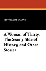 A Woman of Thirty, The Seamy Side of History, and Other Stories, by Honore de Balzac (Paperback)