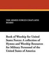 Book of Worship for United States Forces: A collection of Hymns and Worship Resources for Military Personnel of the United States of America, edited by The Armed Forces Chaplains Board (Paperback)