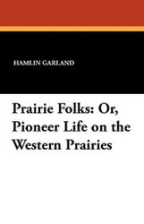 Prairie Folks: Or, Pioneer Life on the Western Prairies, by Hamlin Garland (Paperback)