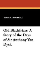 Old Blackfriars: A Story of the Days of Sir Anthony Van Dyck, by Beatrice Marshall (Paperback)