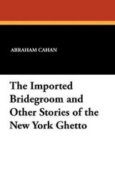 The Imported Bridegroom and Other Stories of the New York Ghetto, by Abraham Cahan (Paperback)