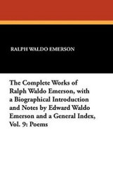 The Complete Works of Ralph Waldo Emerson, with a Biographical Introduction and Notes by Edward Waldo Emerson and a General Index, Vol. 9: Poems, by Ralph Waldo Emerson (Paperback)