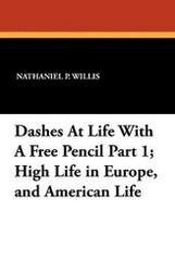 Dashes At Life With A Free Pencil Part 1; High Life in Europe, and American Life, by Nathaniel P. Willis (Paperback)