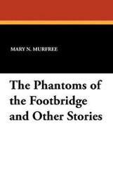 The Phantoms of the Footbridge and Other Stories, by Mary N. Murfree (Paperback)