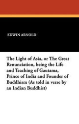 The Light of Asia, or The Great Renunciation, being the Life and Teaching of Gautama, Prince of India and Founder of Buddhism (As told in verse by an Indian Buddhist), by Sir Edwin Arnold (Paperback)