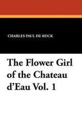 The Flower Girl of the Chateau d'Eau Vol. 1, by Charles Paul De Kock (Paperback)