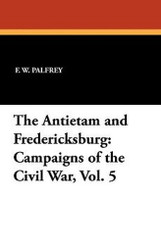 The Antietam and Fredericksburg: Campaigns of the Civil War, Vol. 5, by F. W. Palfrey (Paperback)
