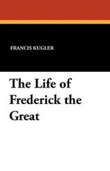 The Life of Frederick the Great, by Francis Kugler (Paperback)