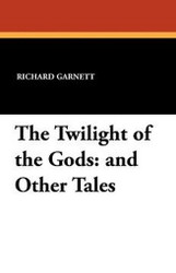 The Twilight of the Gods: and Other Tales, by Richard Garnett (Paperback)