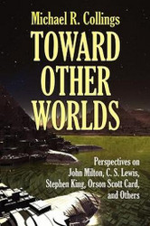 Toward Other Worlds: Perspectives on John Milton, C. S. Lewis, Stephen King, Orson Scott Card, and Others, by Michael R. Collings (Paperback)