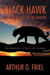 Black Hawk and Other Tales of the Amazon: The Adventures of Pedro and Lourenço, by Arthur O. Friel (Paperback)