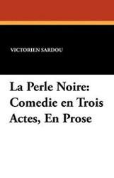 La Perle Noire: Comedie en Trois Actes, En Prose, by Victorien Sardou (Paperback)