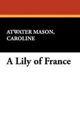 A Lily of France, by Caroline Atwater Mason (Paperback)