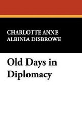 Old Days in Diplomacy, by Charlotte Anne Albinia Disbrowe (Paperback)