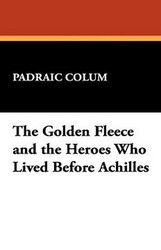 The Golden Fleece and the Heroes Who Lived Before Achilles, by Padraic Colum (Paperback)