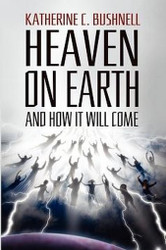 Heaven on Earth and How It Will Come: A Study of the Revelation, by Katharine C. Bushnell (Paperback)