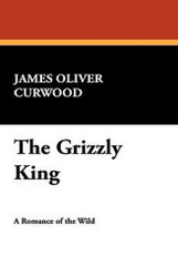 The Grizzly King, by James Oliver Curwood (Hardcover)