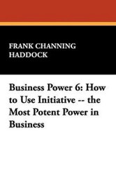 Business Power 6: How to Use Initiative -- the Most Potent Power in Business, by Frank Channing Haddock (Paperback)