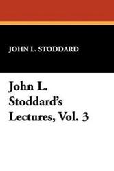 John L. Stoddard's Lectures, Vol. 3, by John L. Stoddard (Hardcover)