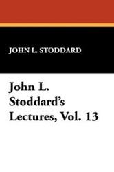 John L. Stoddard's Lectures, Vol. 13, by John L. Stoddard (Hardcover)