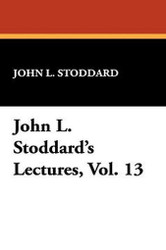 John L. Stoddard's Lectures, Vol. 13, by John L. Stoddard (Paperback)