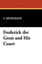 Frederick the Great and His Court, by L. Muhlbach (Paperback)
