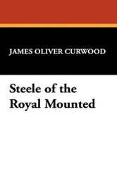 Steele of the Royal Mounted, by James Oliver Curwood (Hardcover)