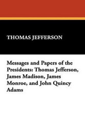 Messages and Papers of the Presidents: Thomas Jefferson, James Madison, James Monroe, and John Quincy Adams (Paperback)